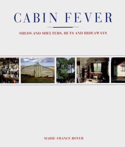 Cabin Fever: Sheds and Shelters, Huts and Hideaways - Marie-France Boyer
