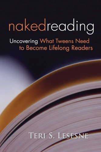 Naked Reading: Uncovering What Tweens Need to Become Lifelong Readers - Teri Lesesne