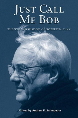 Just Call Me Bob: The Wit and Wisdom of Robert W. Funk - Robert W. Funk