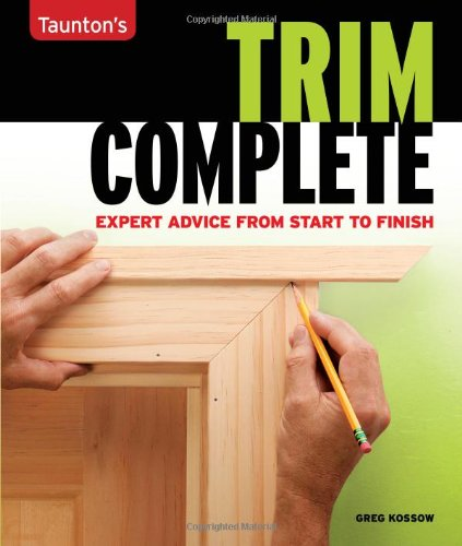Trim Complete: Expert Advice from Start to Finish (Taunton's Complete) - Greg Kossow