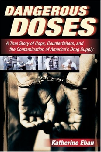 Dangerous Doses: A True Story of Cops, Counterfeiters, and the Contamination of America's Drug Supply - Katherine Eban