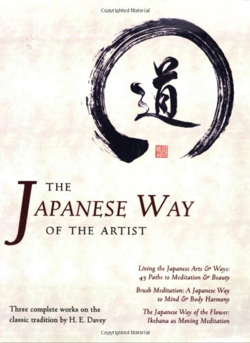 The Japanese Way of the Artist: Living the Japanese Arts  &  Ways, Brush Meditation, The Japanese Way of the Flower (Michi: Japanese Arts an - H. E. Davey