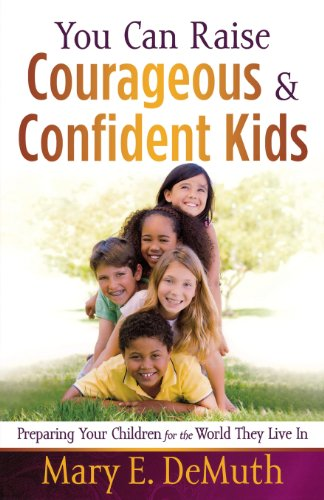 You Can Raise Courageous and Confident Kids: Preparing Your Children for the World They Live In - Mary E. DeMuth
