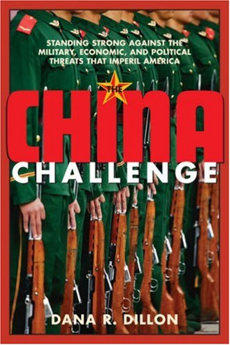 The China Challenge: Standing Strong Against the Military, Economic and Political Threats that Imperil America - Dana R. Dillon
