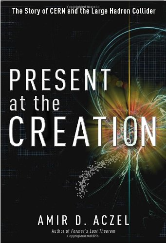 Present at the Creation: The Story of CERN and the Large Hadron Collider - Amir D. Aczel