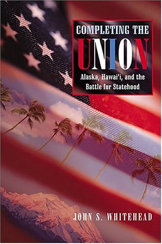 Completing the Union: Alaska, Hawai'i, and the Battle for Statehood (Histories of the American Frontier Series) - John S. Whitehead