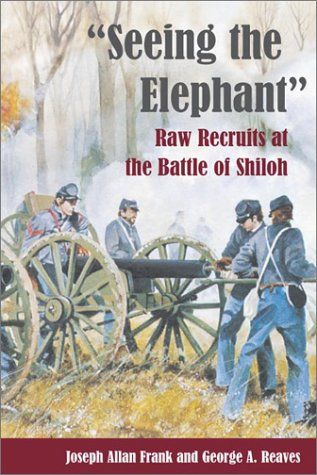 Seeing the Elephant: RAW RECRUITS AT THE BATTLE OF SHILOH - Joseph Allan Frank; George A. Reaves