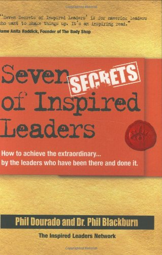 Seven Secrets of Inspired Leaders: How to achieve the extraordinary...by the leaders who have been there and done it - Phil Dourado; Phil Blackburn