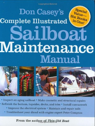 Don Casey's Complete Illustrated Sailboat Maintenance Manual: Including Inspecting the Aging Sailboat, Sailboat Hull and Deck Repair, Sailbo - Don Casey