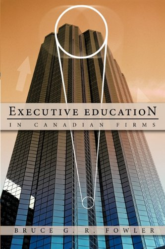 Executive Education in Canadian Firms: A Doctoral Dissertation - Bruce G. R. Fowler