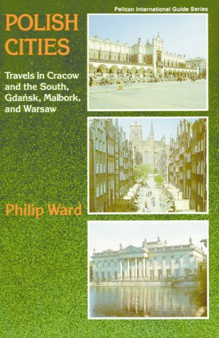 Polish Cities: Travels In Cracow And The South, Gdansk, Malbork, And Warsaw (Pelican International Guide Series) - Philip Ward