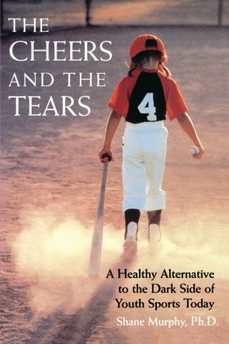 The Cheers and the Tears: A Healthy Alternative to the Dark Side of Youth Sports Today - Shane Murphy