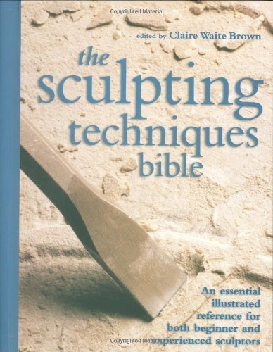 The Sculpting Techniques Bible: An Essential Illustrated Reference for Both Beginner and Experienced Sculptors - Claire Waite Brown