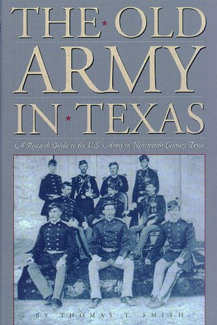 The Old Army in Texas: A Research Guide to the U.S. Army in Nineteenth Century Texas - Thomas Smith