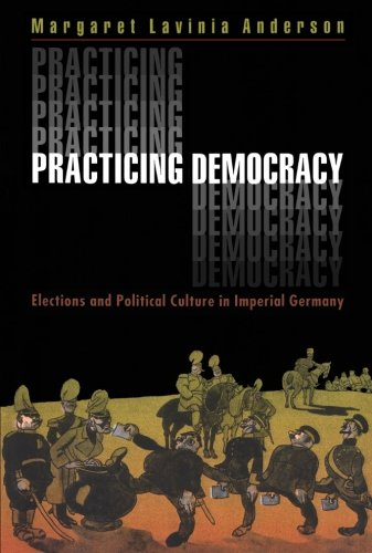 Practicing Democracy: Elections and Political Culture in Imperial Germany - Margaret Lavinia Anderson
