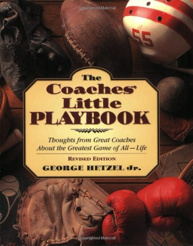 The Coaches' Little Playbook: Thoughts from Great Coaches about the Greatest Game of All--Life - George Hetzel