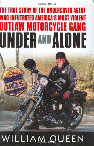 Under and Alone: The True Story of the Undercover Agent Who Infiltrated America's Most Violent Outlaw Motorcycle Gang - William Queen
