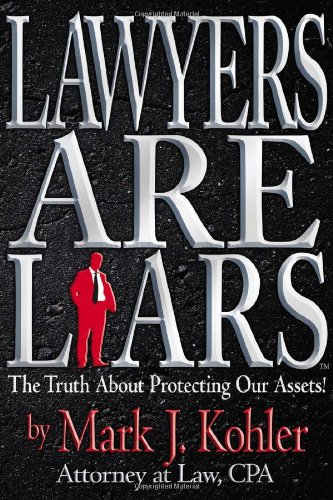 Lawyers are Liars: The Truth About Protecting Our Assets - Mark J. Kohler