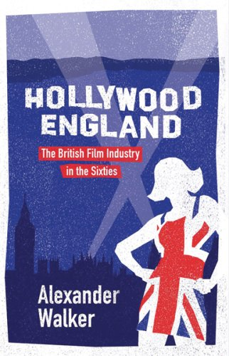 Hollywood England: The British Film Industry in the Sixties - Alexander Walker