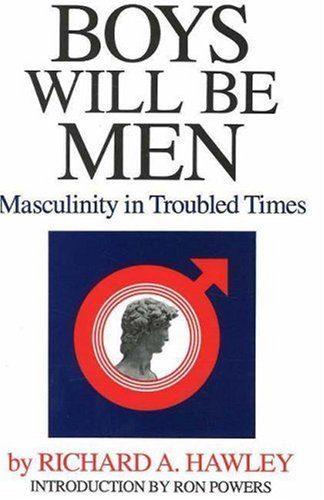 Boys Will Be Men: Masculinity in Troubled Times - Richard A. Hawley