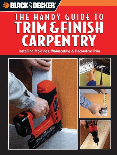 Black and Decker The Handy Guide to Trim  &  Finish Carpentry (Black  &  Decker Handy Guides) - Creative Publishing International