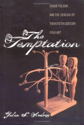 The Temptation: Edgar Tolson and the Genesis of Twentieth-Century Folk Art - Julia S. Ardery
