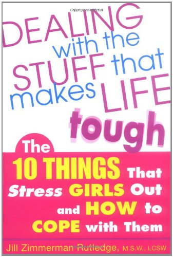 Dealing with the Stuff That Makes Life Tough : The 10 Things That Stress Girls Out and How to Cope with Them - Jill Zimmerman Rutledge