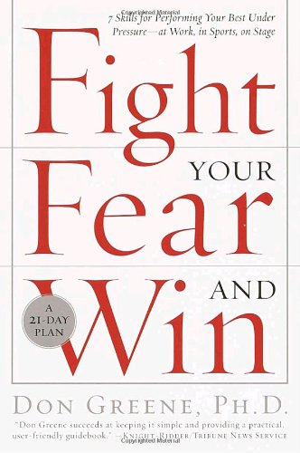 Fight Your Fear and Win: Seven Skills for Performing Your Best Under Pressure--At Work, In Sports, On Stage - Dr. Don Greene