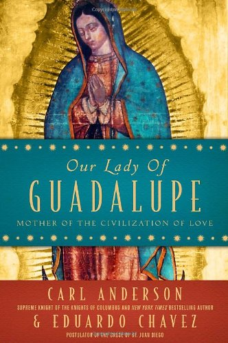 Our Lady of Guadalupe: Mother of the Civilization of Love - Carl Anderson, Eduardo Chavez