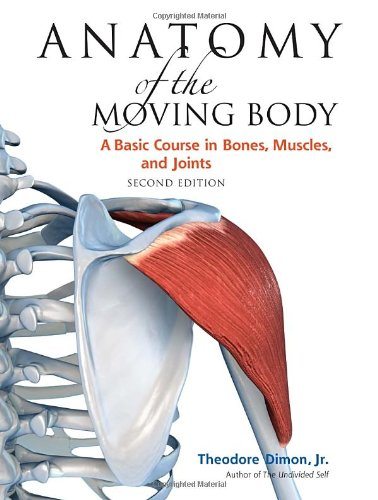 Anatomy of the Moving Body, Second Edition: A Basic Course in Bones, Muscles, and Joints - Jr. Theodore Dimon