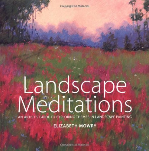 Landscape Meditations: An Artist's Guide to Exploring Themes in Landscape Painting - Elizabeth Mowry