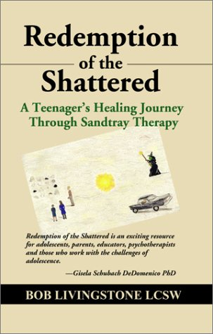 REDEMPTION OF THE SHATTERED: A Teenager's Healing Journey Through Sandtray Therapy - Bob Livingstone