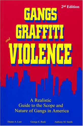 Gangs, Graffiti, and Violence: A Realistic Guide to the Scope and Nature of Gangs in America - Duane A. Leet, George E. Rush, Anthony M. Smith