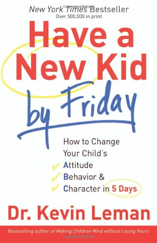 Have a New Kid by Friday: How to Change Your Child's Attitude, Behavior & Character in 5 Days - Leman, Dr. Kevin