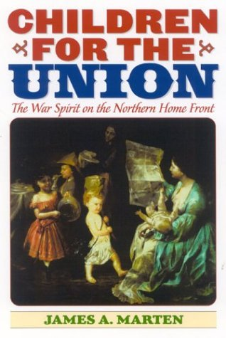 Children for the Union: The War Spirit on the Northern Home Front (American Childhoods Series) - James A. Marten