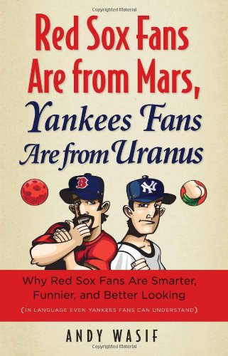 Red Sox Fans Are from Mars, Yankees Fans Are from Uranus: Why Red Sox Fans Are Smarter, Funnier, and Better Looking (In Language Even Yankee - Andy Wasif