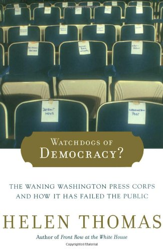 Watchdogs of Democracy?: The Waning Washington Press Corps and How It Has Failed the Public - Helen Thomas
