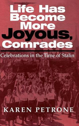 Life Has Become More Joyous, Comrades: Celebrations in the Time of Stalin (Indiana-Michigan Series in Russian and East European Studies) - Karen Petrone