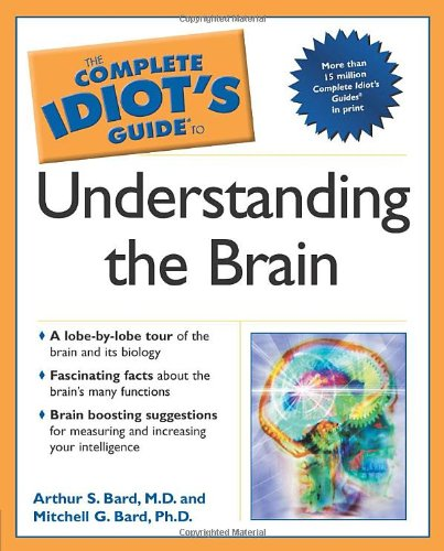 The Complete Idiot's Guide to Understanding the Brain - Arthur S. Bard; Mitchell G. Bard