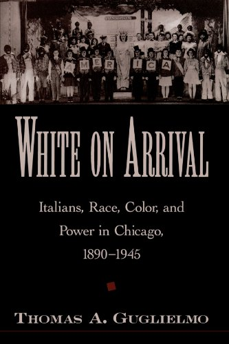 White on Arrival: Italians, Race, Color, and Power in Chicago, 1890-1945 - Thomas A. Guglielmo