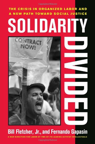 Solidarity Divided: The Crisis in Organized Labor and a New Path toward Social Justice - Bill Fletcher; Fernando Gapasin