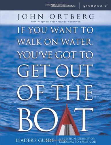 If You Want to Walk on Water, You've Got to Get Out of the Boat - Leaders Guide - John Ortberg