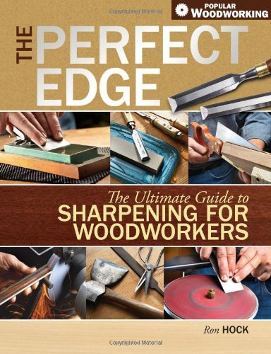 The Perfect Edge: The Ultimate Guide to Sharpening for Woodworkers (Popular Woodworking) - Ron Hock