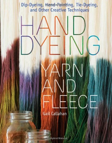 Hand Dyeing Yarn and Fleece: Custom-Color Your Favorite Fibers with Dip-Dyeing, Hand-Painting, Tie-Dyeing, and Other Creative Techniques - Gail Callahan