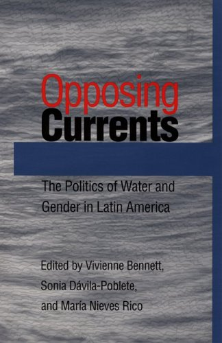 Opposing Currents: The Politics of Water and Gender in Latin America (Pitt Latin American Series) - Vivienne Bennett; Sonia Davila-Poblete; Maria Nieves Rico