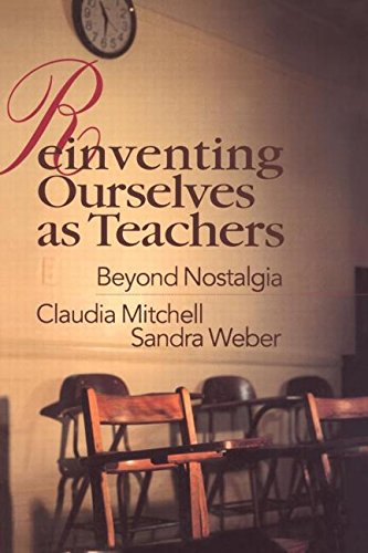 Reinventing Ourselves as Teachers: Beyond Nostalgia - Claudia Mitchell; Sandra Weber