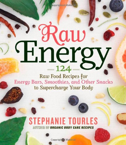 Raw Energy: 124 Raw Food Recipes for Energy Bars, Smoothies, and Other Snacks to Supercharge Your Body - Stephanie Tourles