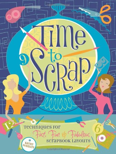 Time to Scrap: Techniques for Fast, Fun and Fabulous Scrapbook Layouts - Kathy Fesmire