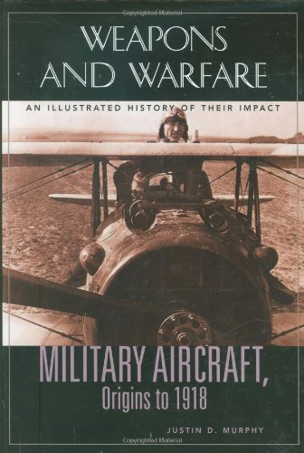 Military Aircraft, Origins to 1918: An Illustrated History of Their Impact (Weapons and Warfare) - Justin D. Murphy