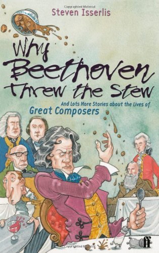 Why Beethoven Threw the Stew (And Lots More Stories about the Lives of Great Composers) - Steven Isserlis